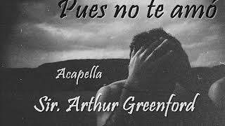 Sir. arthur Greenford - Pues no te amó (Acapella)