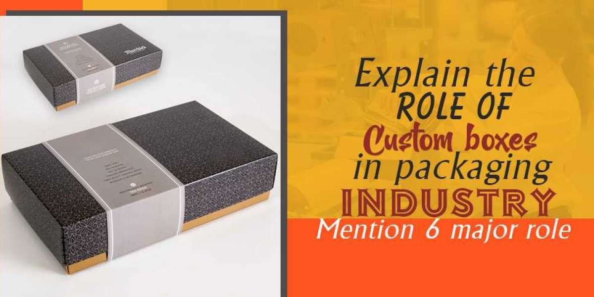 Explain the role of Custom Boxes in the Packaging industry, Mention 6 Major Role